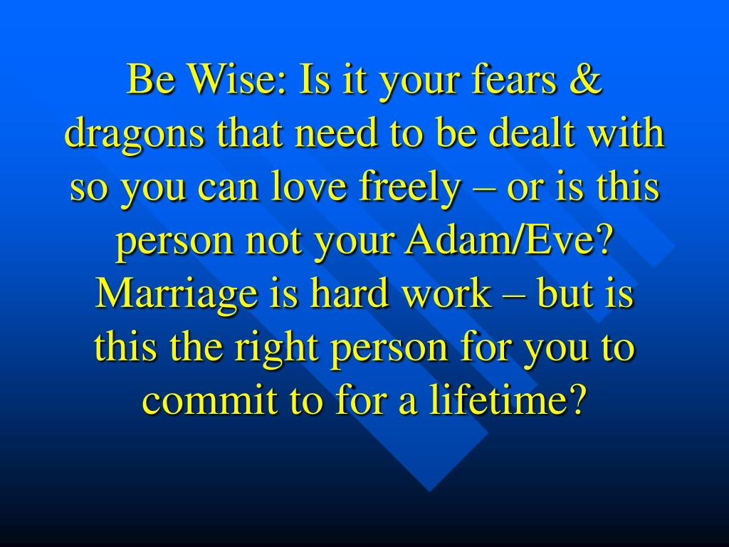 Be Wise: Is it your fears & dragons that need to be dealt with so you can love freely – or is this person not your Adam/Eve? Marriage is hard work – but is this the right person for you to commit to for a lifetime?