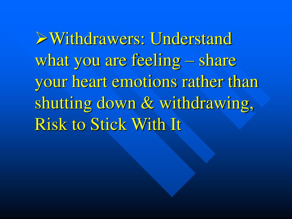 Withdrawers: Understand what you are feeling – share your heart emotions rather than shutting down & withdrawing, Risk to Stick With