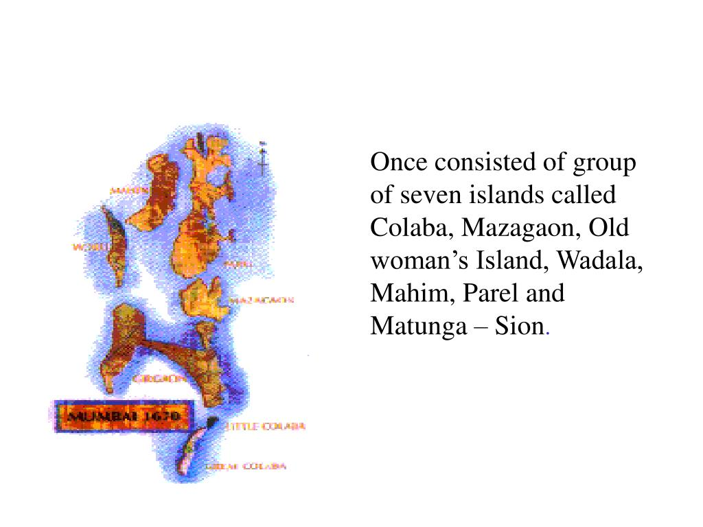 Once consisted of group of seven islands called Colaba, Mazagaon, Old woman's Island, Wadala, Mahim, Parel and Matunga – Sion
