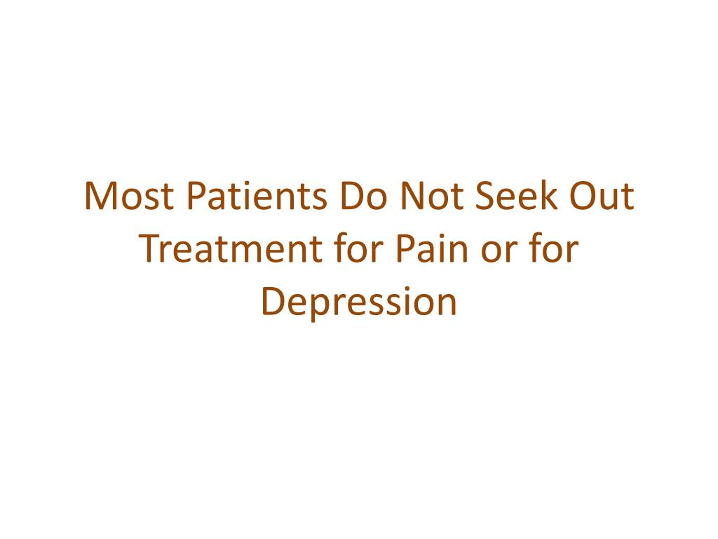 Most Patients Do Not Seek Out Treatment for Pain or for Depression