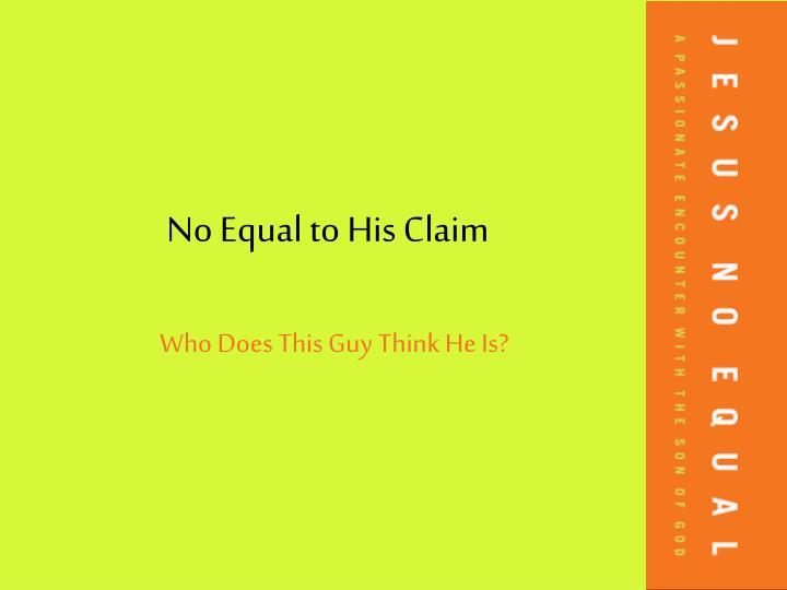 No equal to his claim