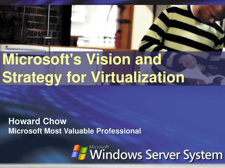 Microsoft s vision and strategy for virtualization