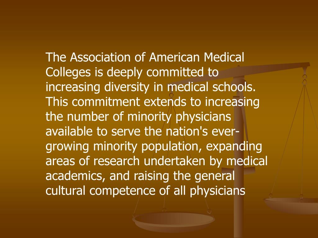 The Association of American Medical Colleges is deeply committed to increasing diversity in medical schools. This commitment extends to increasing the number of minority physicians available to serve the nation's ever-growing minority population, expanding areas of research undertaken by medical academics, and raising the general cultural competence of all physicians