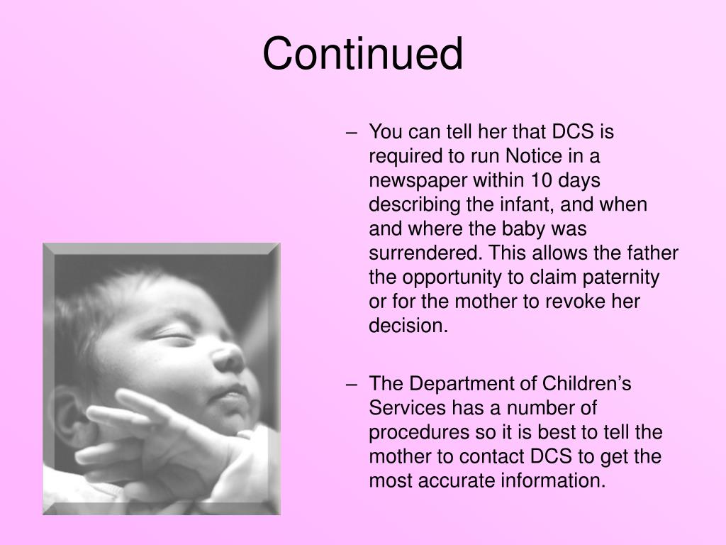 You can tell her that DCS is required to run Notice in a newspaper within 10 days describing the infant, and when and where the baby was surrendered. This allows the father the opportunity to claim paternity or for the mother to revoke her decision.