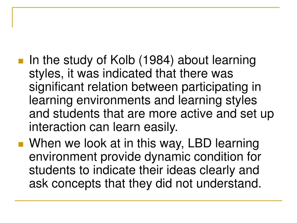 In the study of Kolb (1984) about learning styles, it was indicated that there was significant relation between participating in learning environments and learning styles and students that are more active and set up interaction can learn easily.