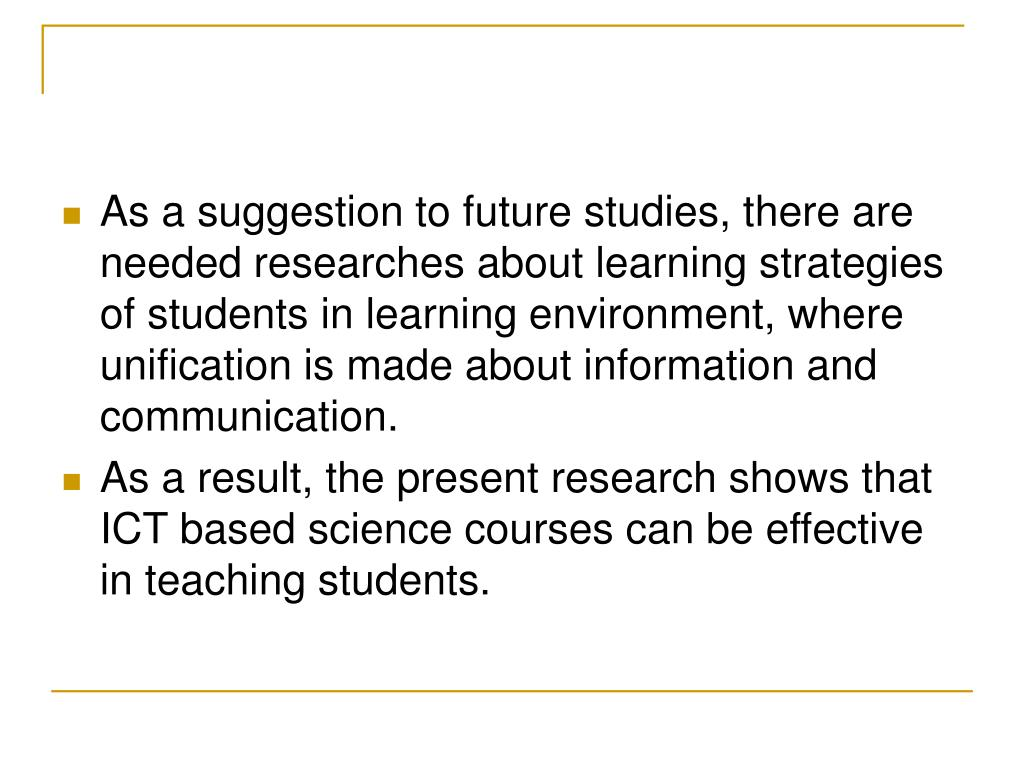As a suggestion to future studies, there are needed researches about learning strategies of students in learning environment, where unification is made about information and communication.