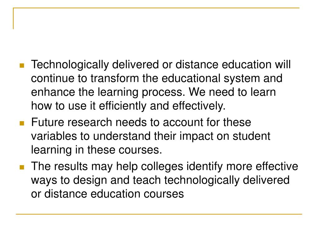 Technologically delivered or distance education will continue to transform the educational system and enhance the learning process. We need to learn how to use it efficiently and effectively.