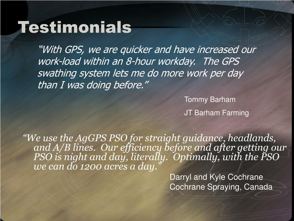 """We use the AgGPS PSO for straight guidance, headlands, and A/B lines.  Our efficiency before and after getting our PSO is night and day, literally.  Optimally, with the PSO we can do 1200 acres a day."""
