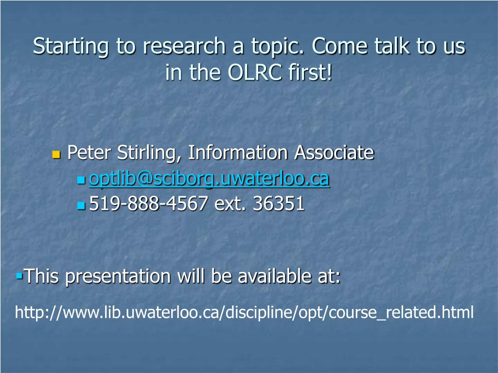 Starting to research a topic. Come talk to us in the OLRC first!