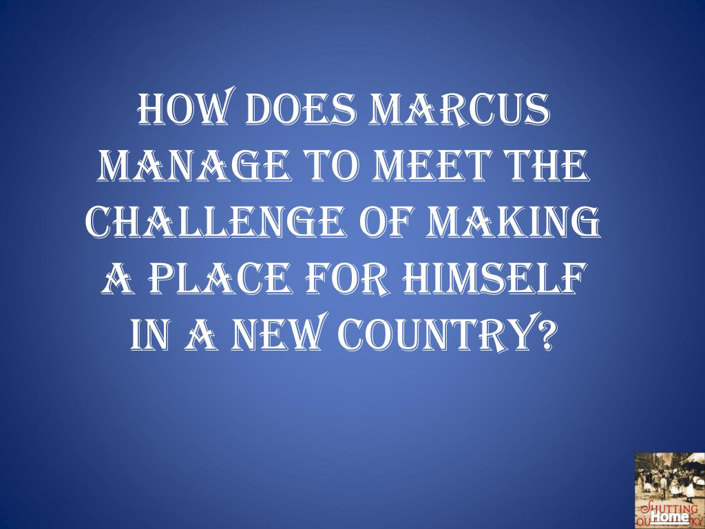 How does Marcus manage to meet the challenge of making a place for himself in a new country?