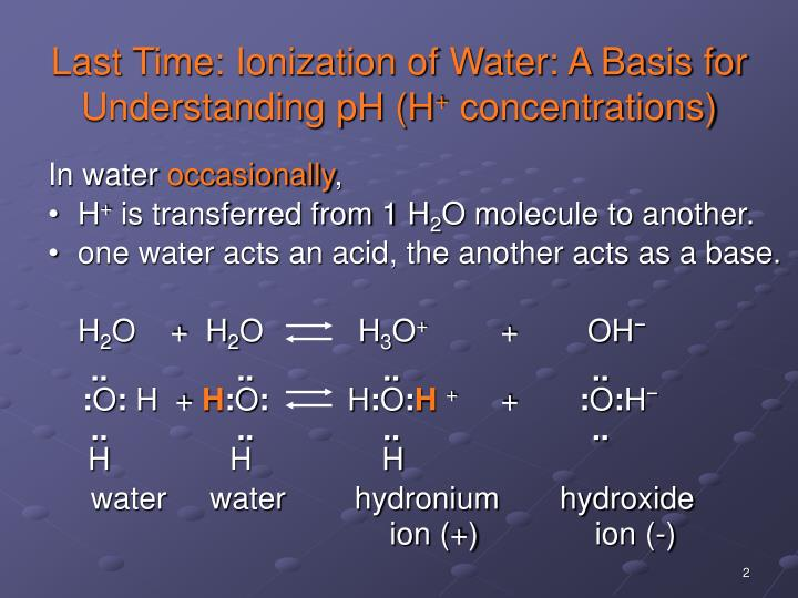 Last time ionization of water a basis for understanding ph h concentrations