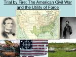 trial by fire the american civil war and the utility of force