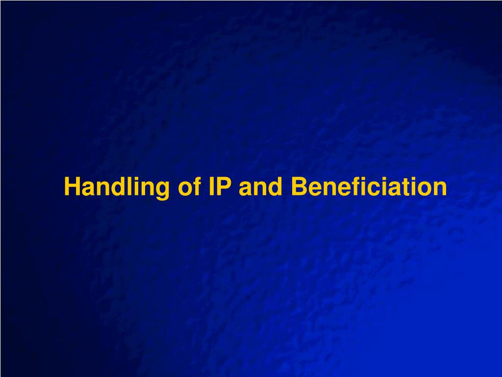 Handling of IP and Beneficiation