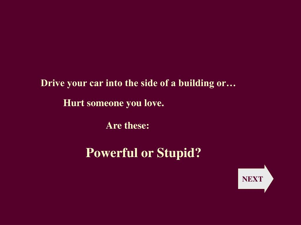 Drive your car into the side of a building or…