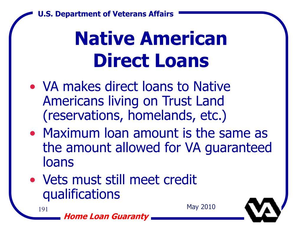 VA makes direct loans to Native Americans living on Trust Land (reservations, homelands, etc.)
