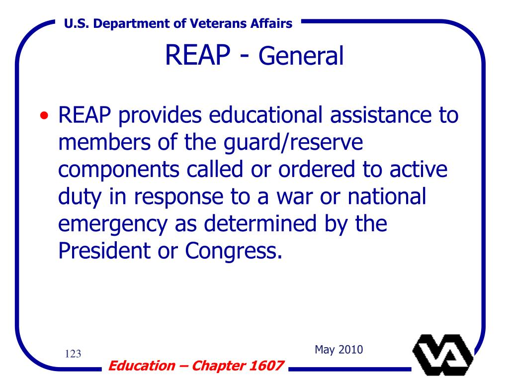 REAP provides educational assistance to members of the guard/reserve components called or ordered to active duty in response to a war or national emergency as determined by the President or Congress.