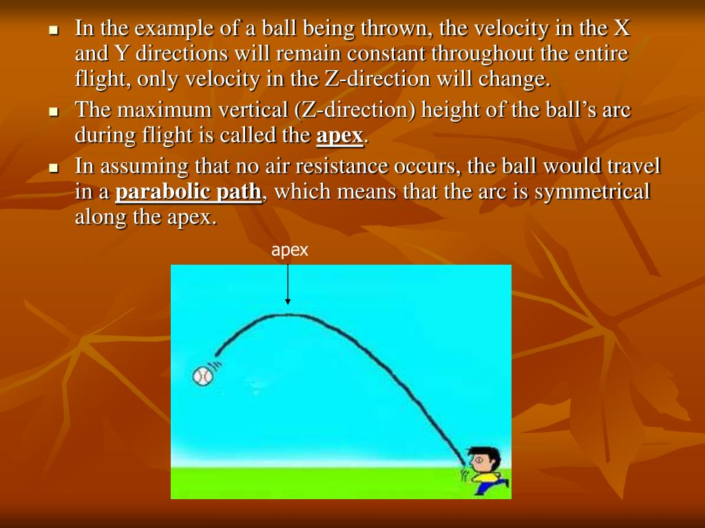 In the example of a ball being thrown, the velocity in the X and Y directions will remain constant throughout the entire flight, only velocity in the Z-direction will change.