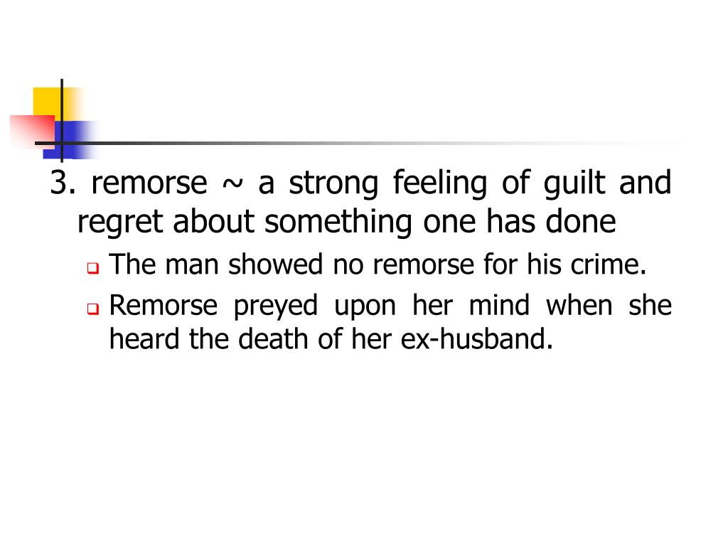 3. remorse ~ a strong feeling of guilt and regret about something one has done