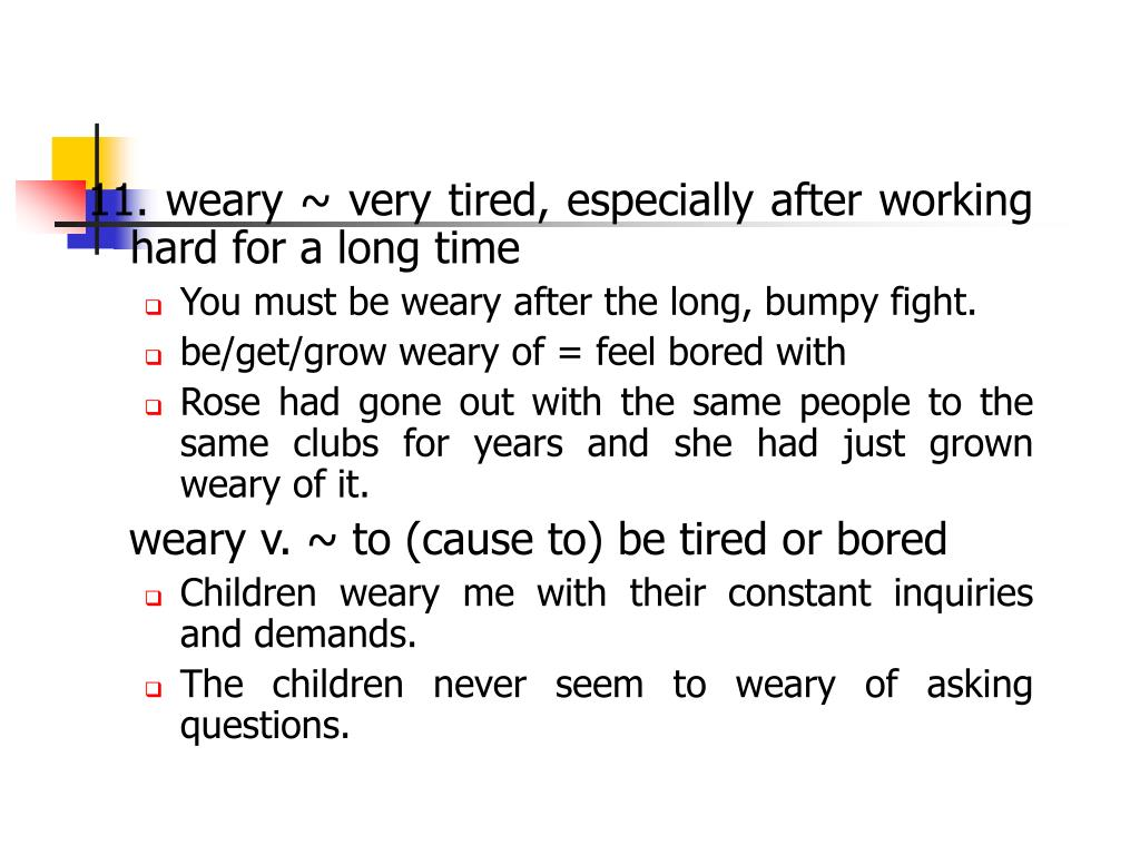 11. weary ~ very tired, especially after working hard for a long time