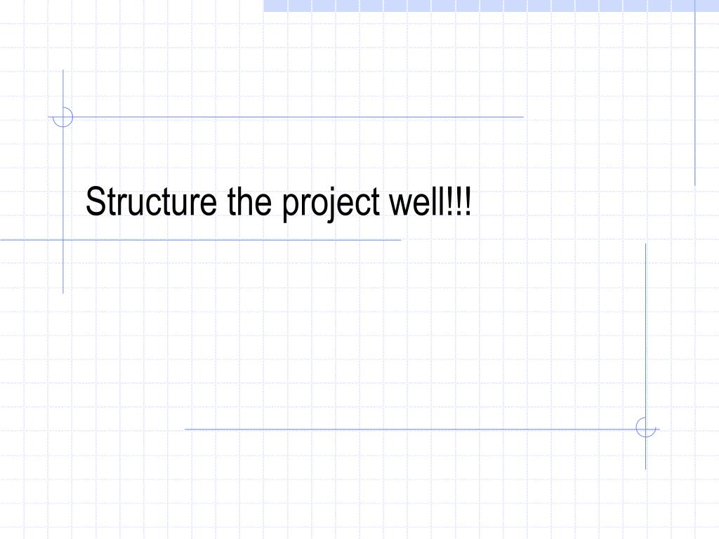 Structure the project well!!!