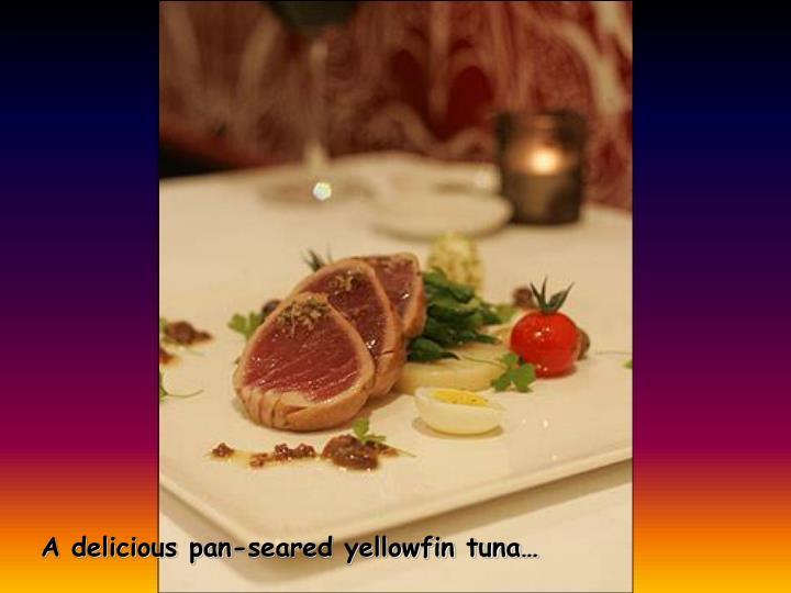A delicious pan-seared yellowfin tuna…