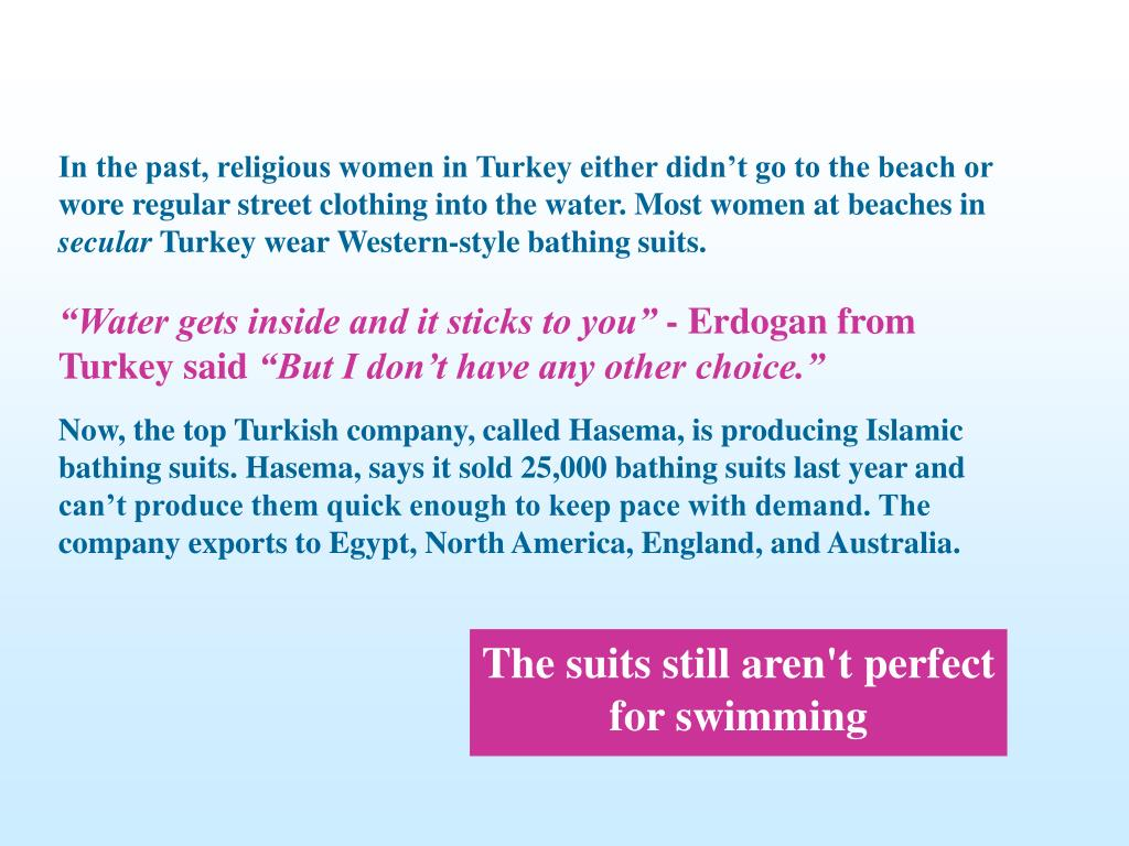 In the past, religious women in Turkey either didn't go to the beach or wore regular street clothing into the water. Most women at beaches in