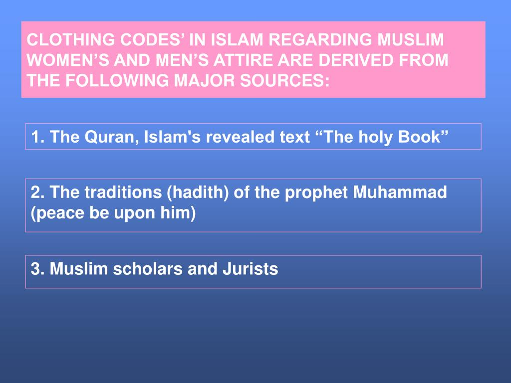 CLOTHING CODES' IN ISLAM REGARDING MUSLIM WOMEN'S AND MEN'S ATTIRE ARE DERIVED FROM THE FOLLOWING MAJOR SOURCES: