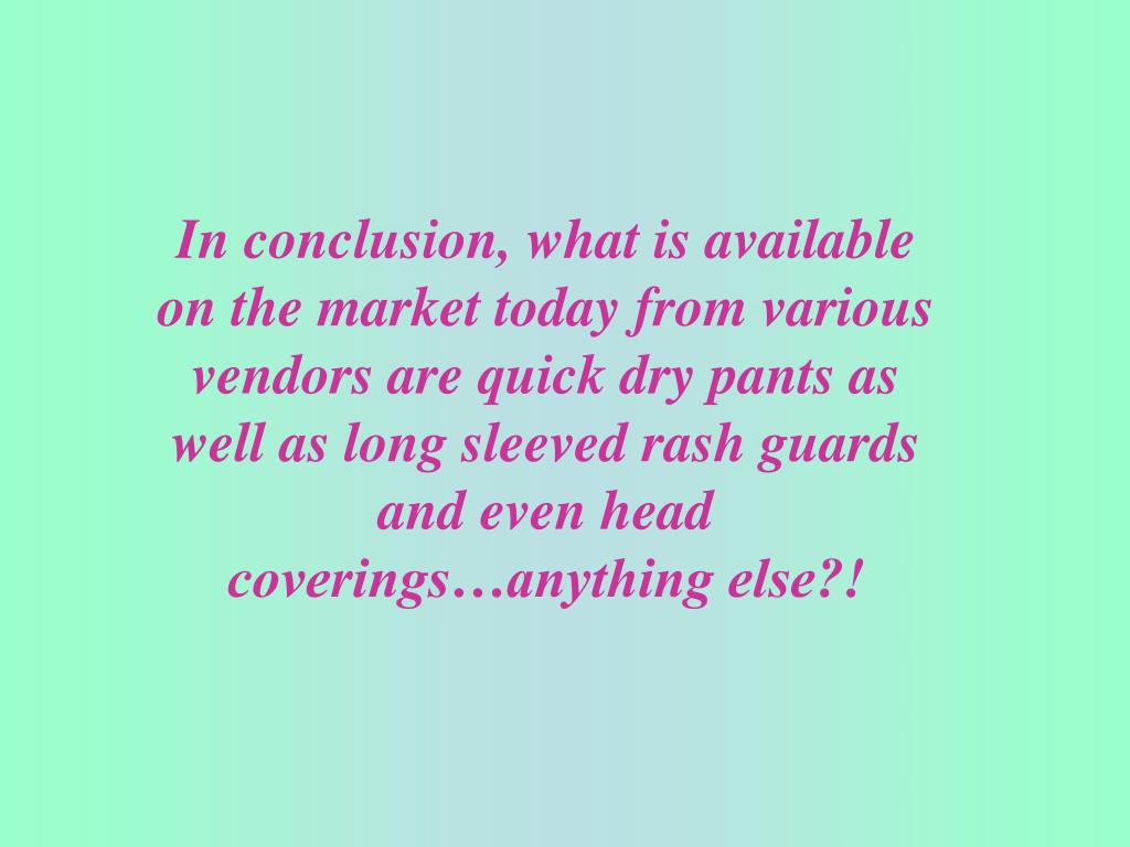 In conclusion, what is available on the market today from various vendors are quick dry pants as well as long sleeved rash guards and even head coverings…anything else?!