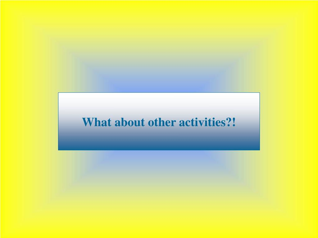 What about other activities?!