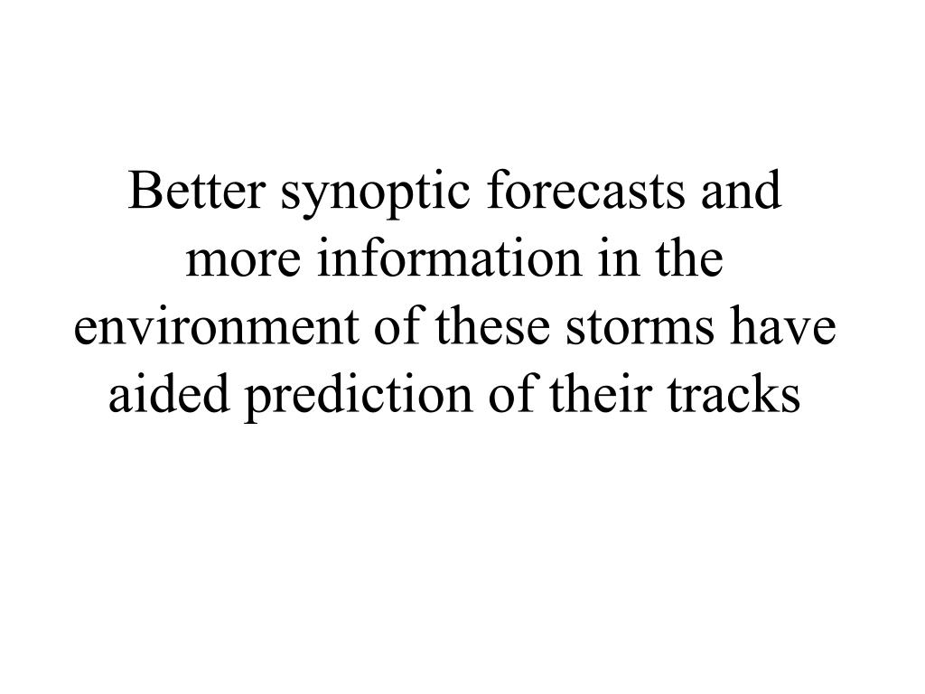 Better synoptic forecasts and more information in the environment of these storms have aided prediction of their tracks