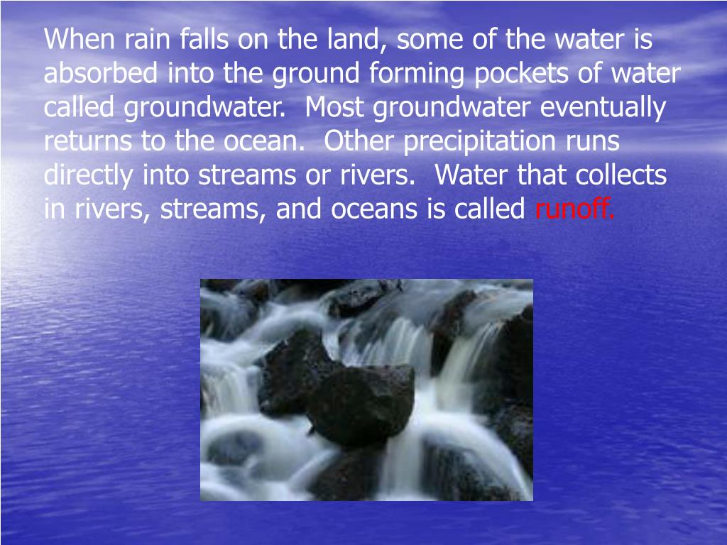 When rain falls on the land, some of the water is absorbed into the ground forming pockets of water called groundwater.  Most groundwater eventually returns to the ocean.  Other precipitation runs directly into streams or rivers.  Water that collects in rivers, streams, and oceans is called