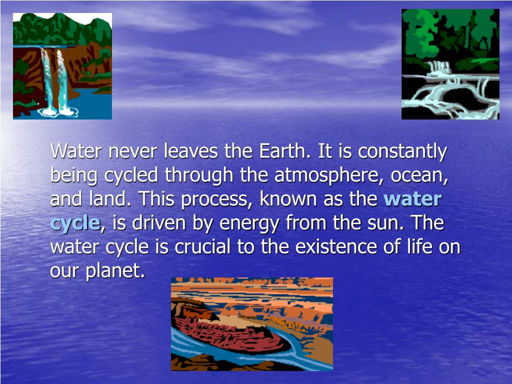Water never leaves the Earth. It is constantly being cycled through the atmosphere, ocean, and land. This process, known as the