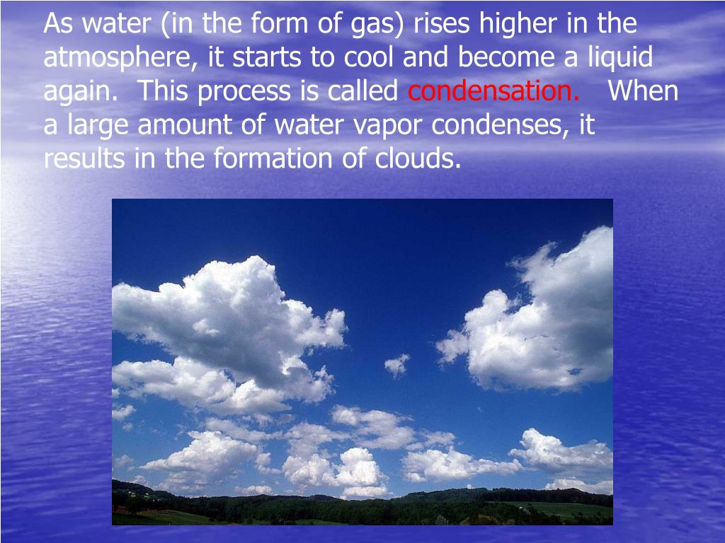 As water (in the form of gas) rises higher in the atmosphere, it starts to cool and become a liquid again.  This process is called
