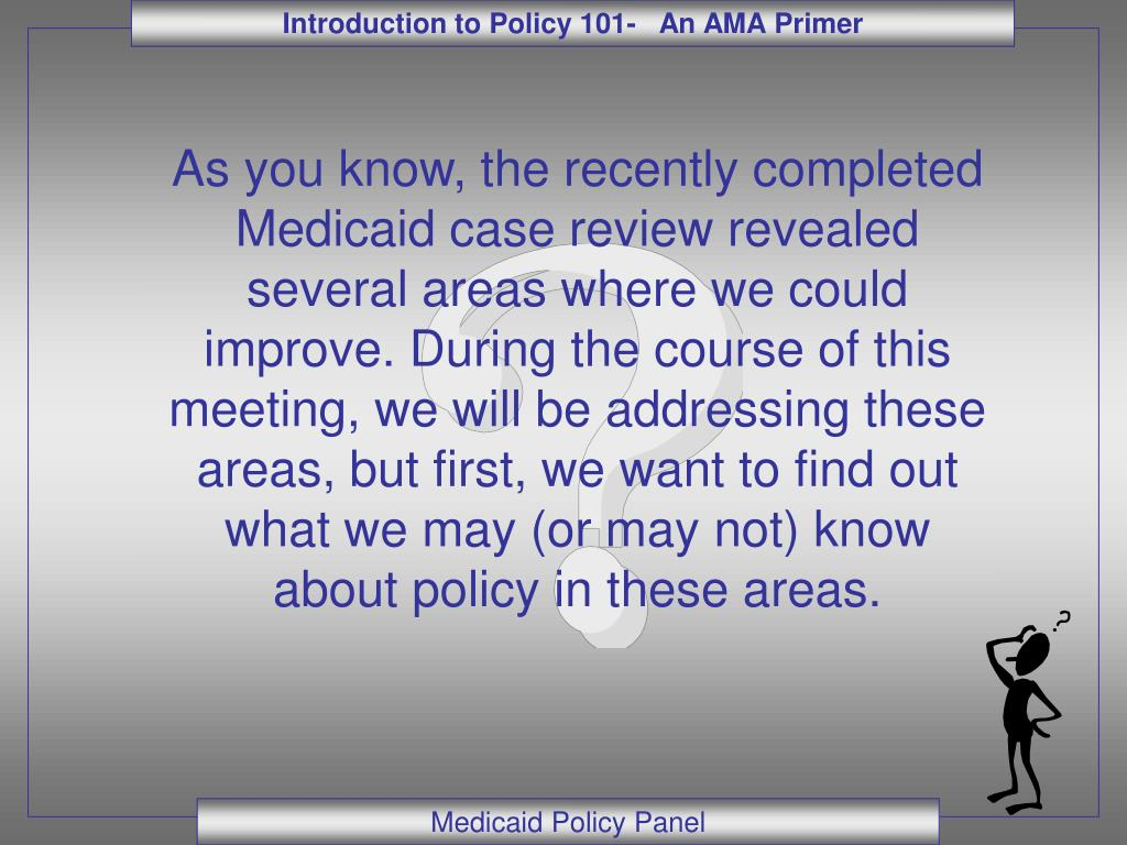 As you know, the recently completed Medicaid case review revealed several areas where we could improve. During the course of this meeting, we will be addressing these areas, but first, we want to find out what we may (or may not) know about policy in these areas.