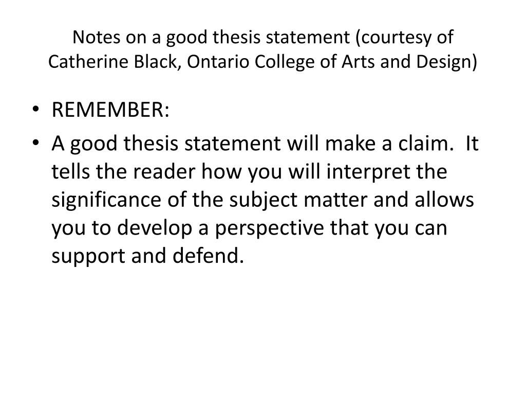 Notes on a good thesis statement (courtesy of Catherine Black, Ontario College of Arts and Design)