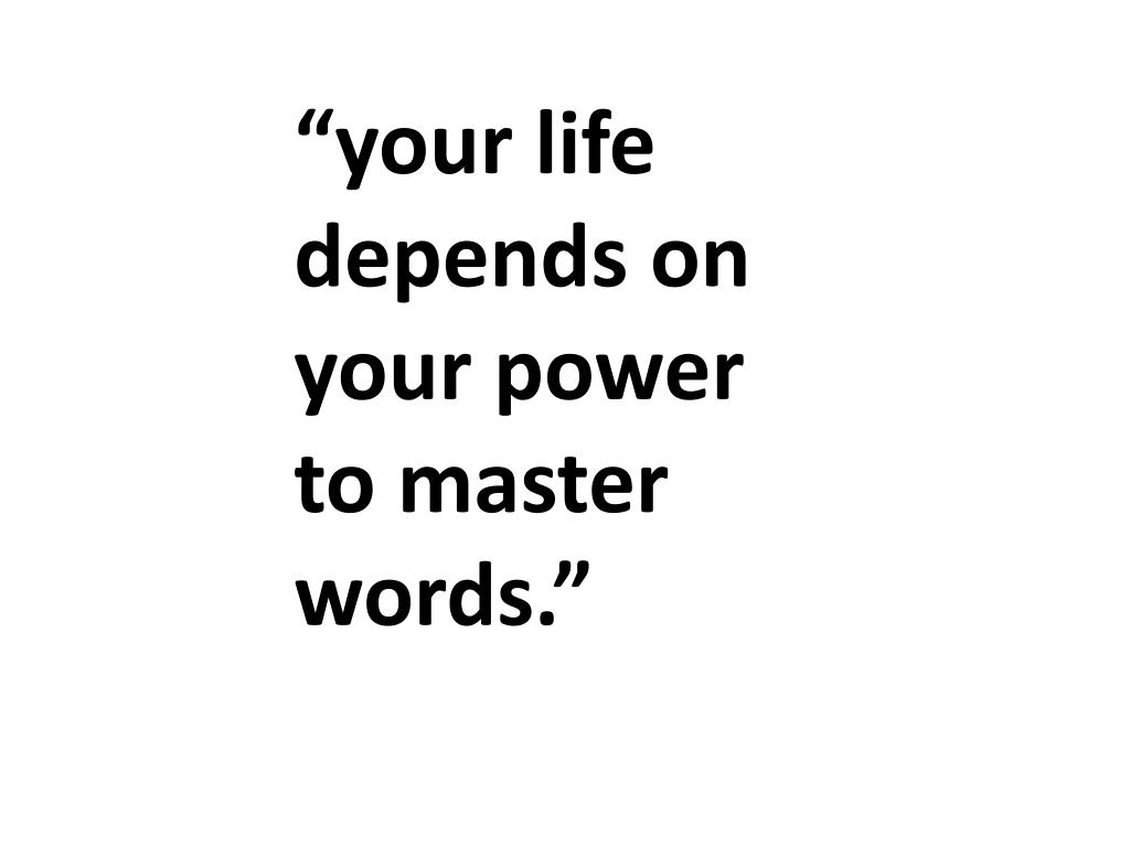 """your life depends on your power to master words."""