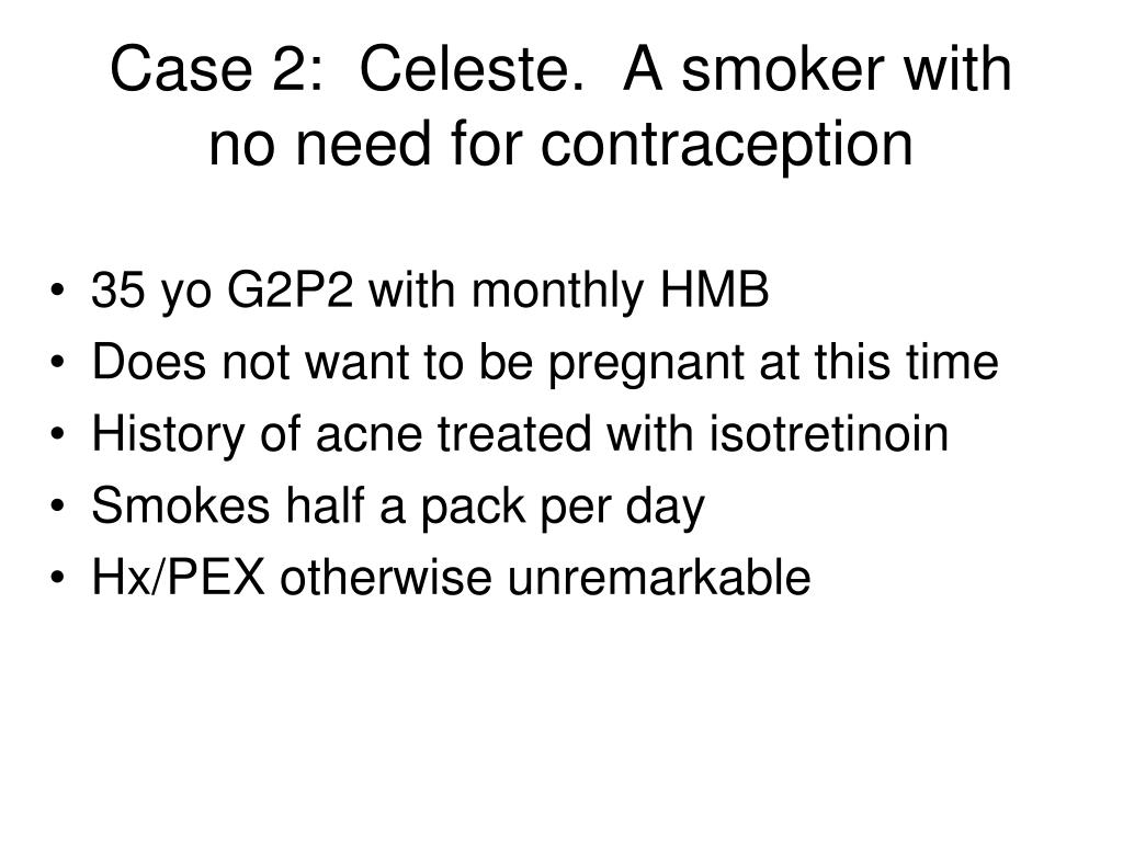 Case 2:  Celeste.  A smoker with no need for contraception