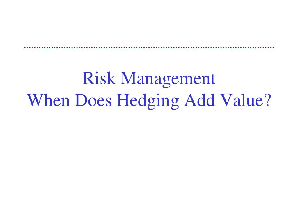 risk management when does hedging add value