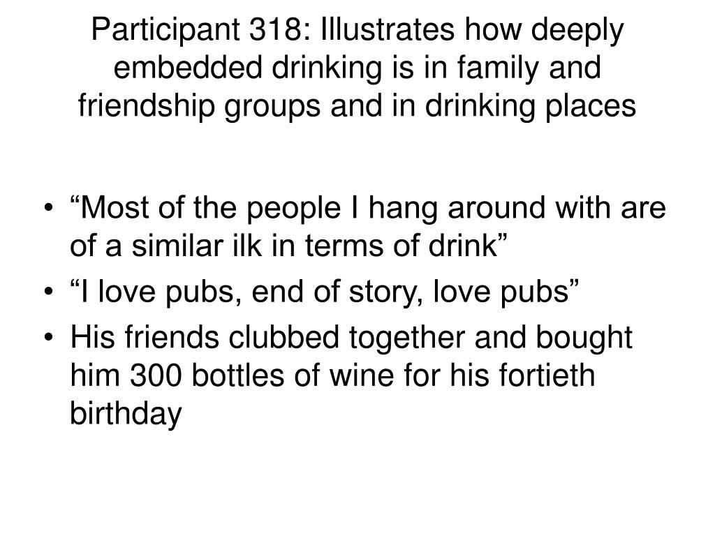 Participant 318: Illustrates how deeply embedded drinking is in family and friendship groups and in drinking places