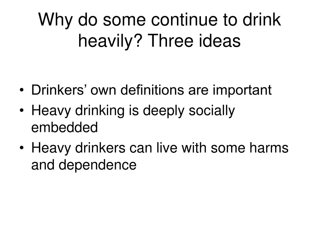 Why do some continue to drink heavily? Three ideas