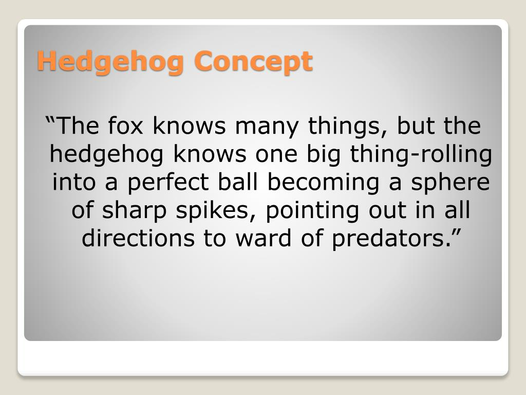"""The fox knows many things, but the hedgehog knows one big thing-rolling into a perfect ball becoming a sphere of sharp spikes, pointing out in all directions to ward of predators."""