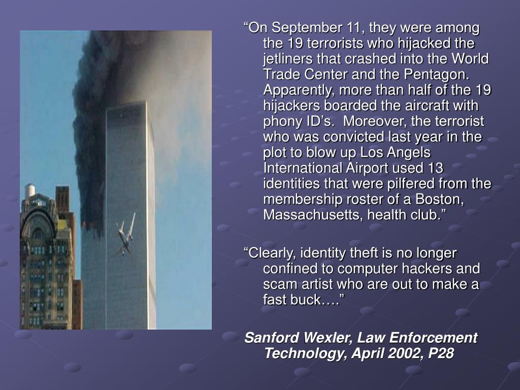 """On September 11, they were among the 19 terrorists who hijacked the jetliners that crashed into the World Trade Center and the Pentagon.  Apparently, more than half of the 19 hijackers boarded the aircraft with phony ID's.  Moreover, the terrorist who was convicted last year in the plot to blow up Los Angels International Airport used 13 identities that were pilfered from the membership roster of a Boston, Massachusetts, health club."""