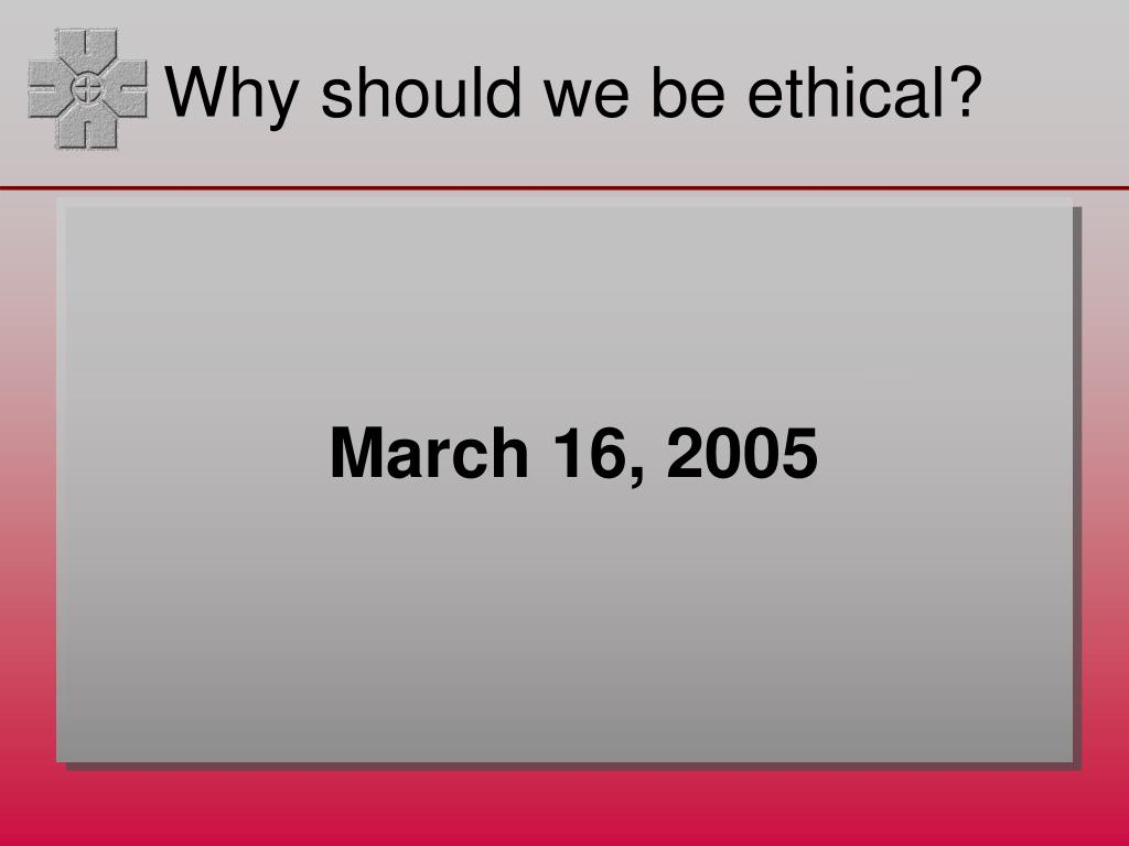 Why should we be ethical?