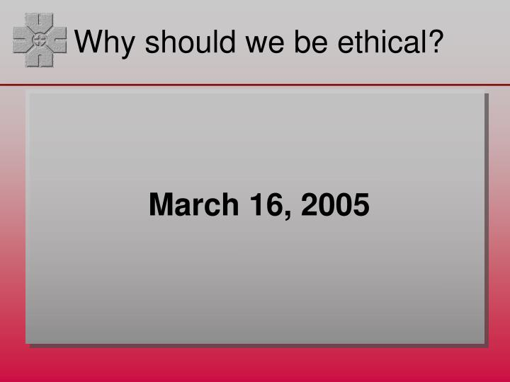 Why should we be ethical