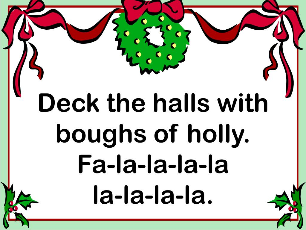 Deck the halls with boughs of holly.