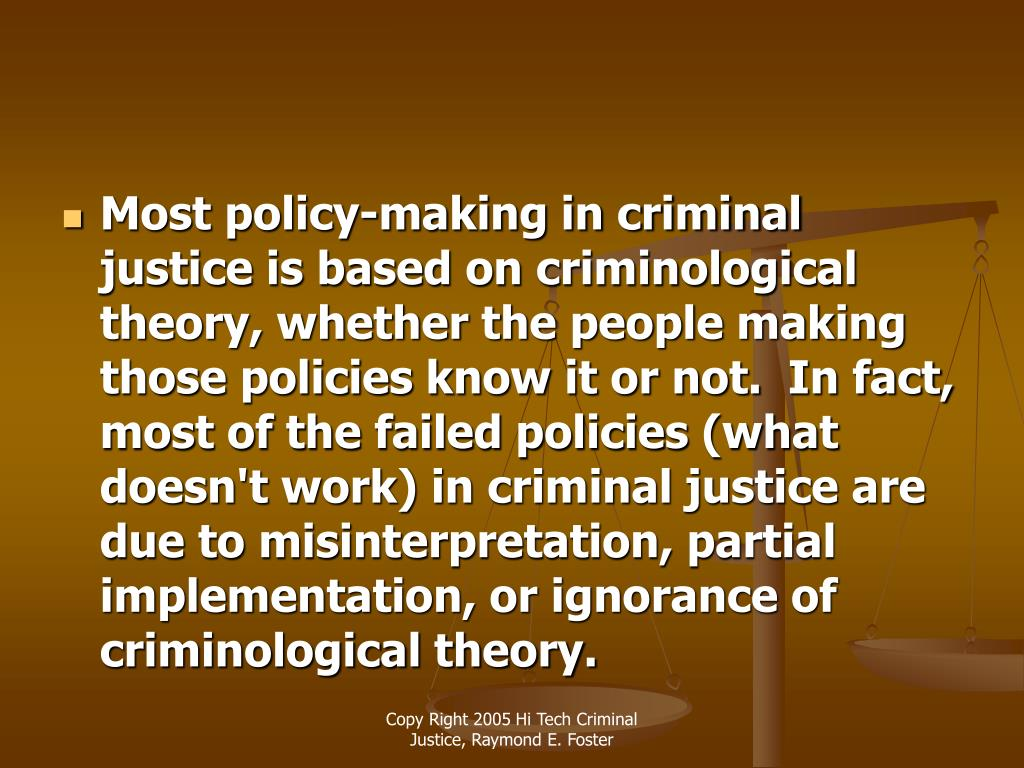 Most policy-making in criminal justice is based on criminological theory, whether the people making those policies know it or not.  In fact, most of the failed policies (what doesn't work) in criminal justice are due to misinterpretation, partial implementation, or ignorance of criminological theory.