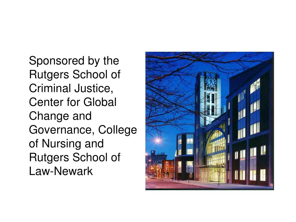Sponsored by the Rutgers School of Criminal Justice, Center for Global Change and Governance, College of Nursing and Rutgers School of Law-Newark