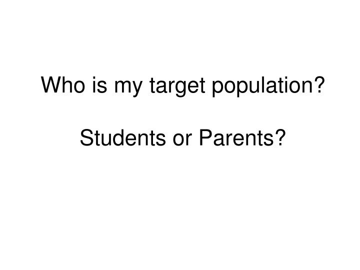 Who is my target population students or parents