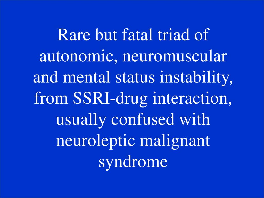 Rare but fatal triad of autonomic, neuromuscular and mental status instability, from SSRI-drug interaction, usually confused with neuroleptic malignant syndrome