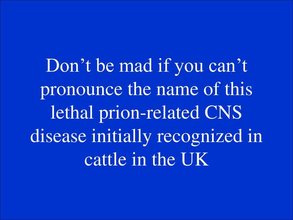 Don't be mad if you can't pronounce the name of this lethal prion-related CNS disease initially recognized in cattle in the UK